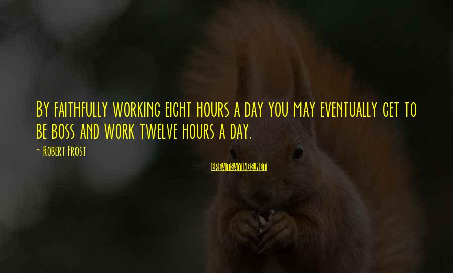 Boss Day Sayings By Robert Frost: By faithfully working eight hours a day you may eventually get to be boss and