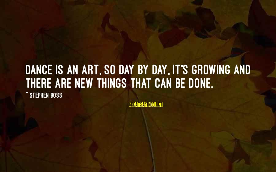Boss Day Sayings By Stephen Boss: Dance is an art, so day by day, it's growing and there are new things