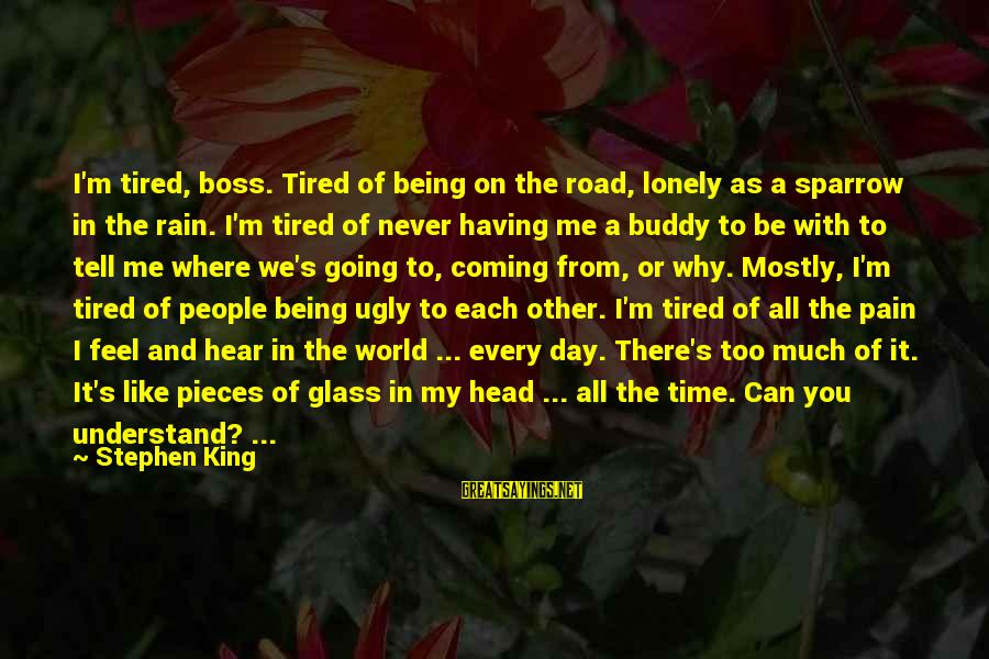 Boss Day Sayings By Stephen King: I'm tired, boss. Tired of being on the road, lonely as a sparrow in the
