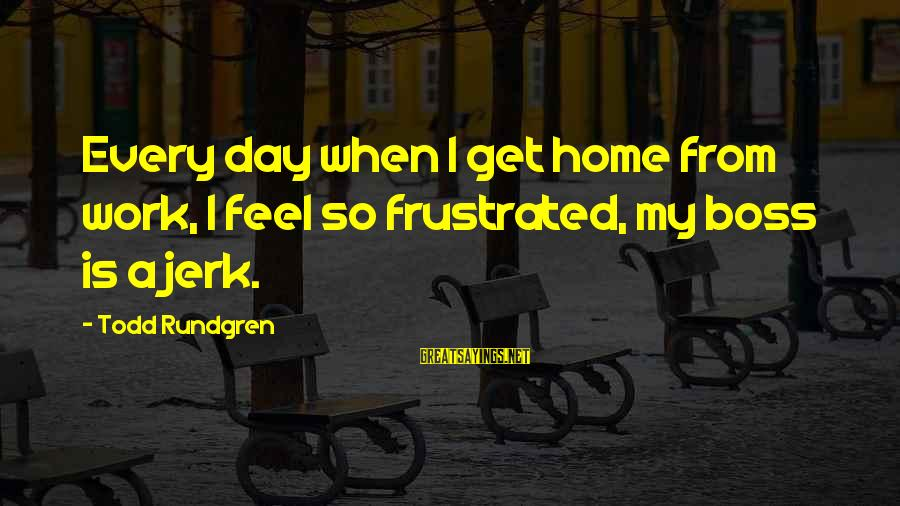 Boss Day Sayings By Todd Rundgren: Every day when I get home from work, I feel so frustrated, my boss is
