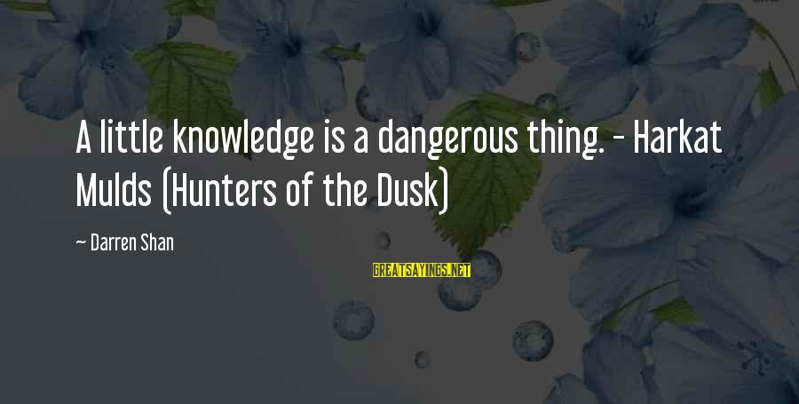 Boston Bombing Victims Sayings By Darren Shan: A little knowledge is a dangerous thing. - Harkat Mulds (Hunters of the Dusk)