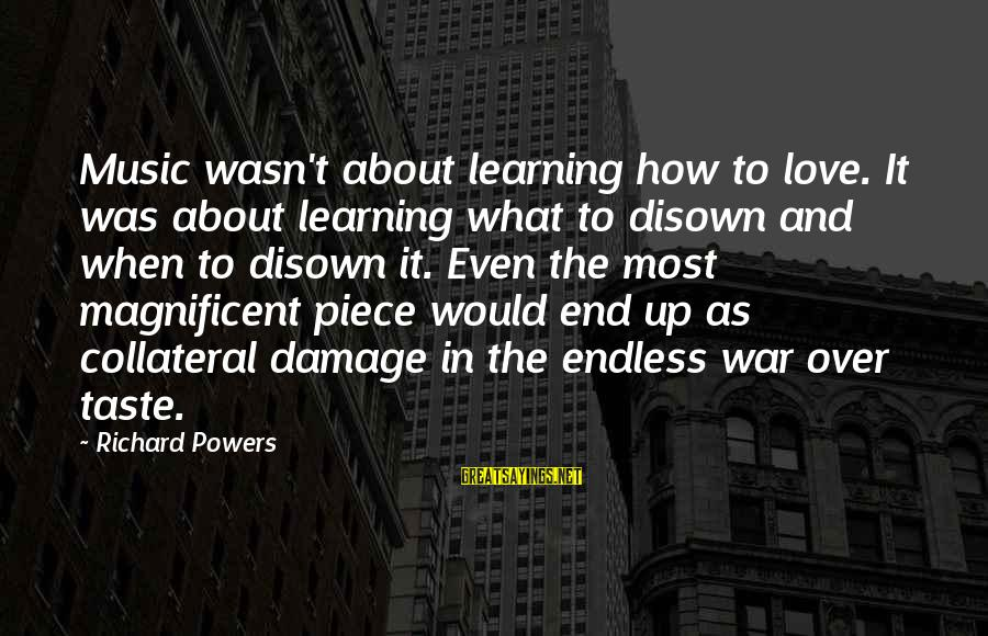 Boston Bombing Victims Sayings By Richard Powers: Music wasn't about learning how to love. It was about learning what to disown and
