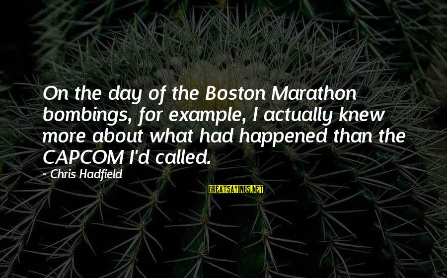 Boston Marathon Bombings Sayings By Chris Hadfield: On the day of the Boston Marathon bombings, for example, I actually knew more about