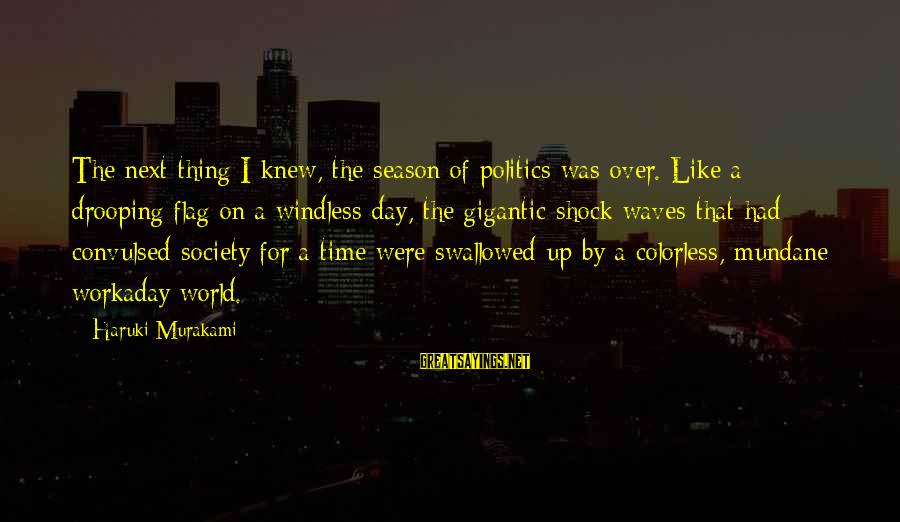 Boston Mayor Sports Sayings By Haruki Murakami: The next thing I knew, the season of politics was over. Like a drooping flag