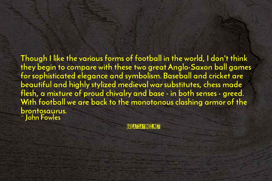 Both Are Beautiful Sayings By John Fowles: Though I like the various forms of football in the world, I don't think they