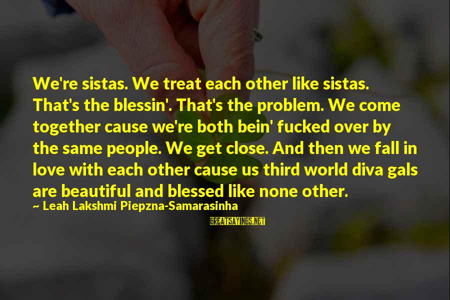 Both Are Beautiful Sayings By Leah Lakshmi Piepzna-Samarasinha: We're sistas. We treat each other like sistas. That's the blessin'. That's the problem. We