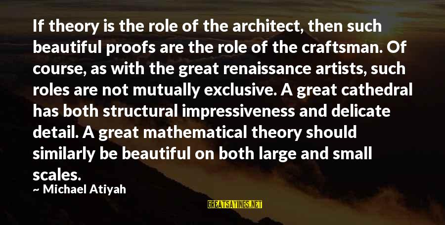 Both Are Beautiful Sayings By Michael Atiyah: If theory is the role of the architect, then such beautiful proofs are the role