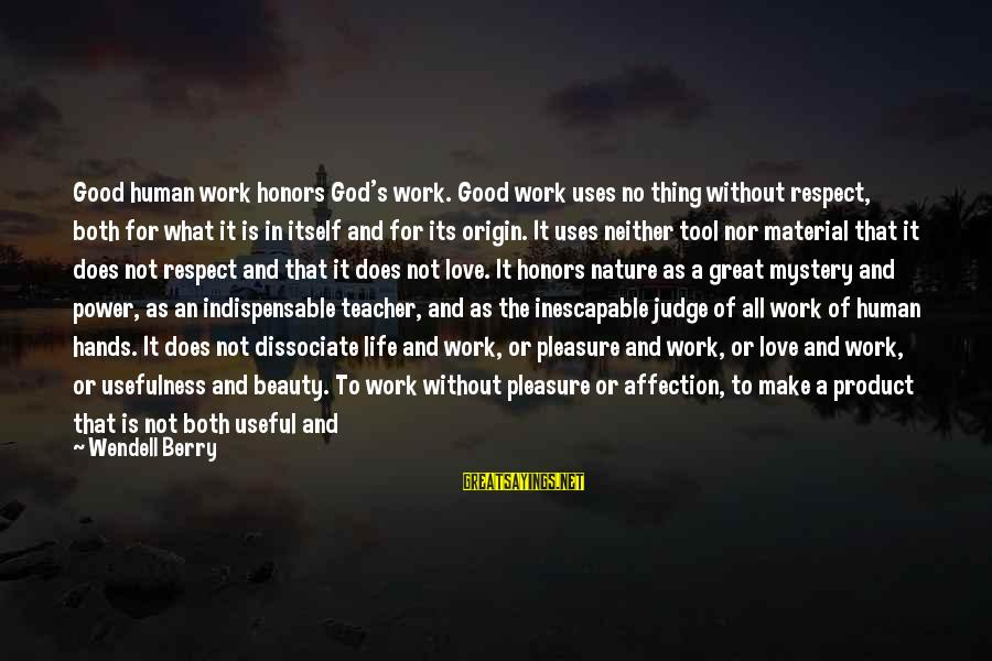 Both Are Beautiful Sayings By Wendell Berry: Good human work honors God's work. Good work uses no thing without respect, both for