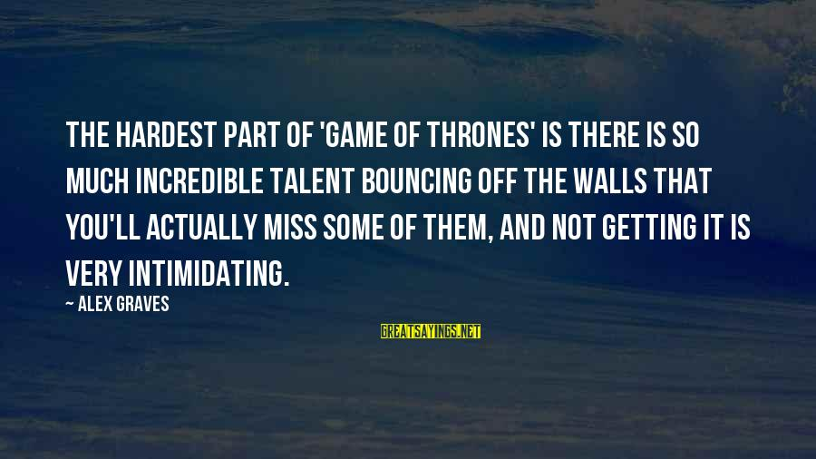 Bouncing Off The Walls Sayings By Alex Graves: The hardest part of 'Game of Thrones' is there is so much incredible talent bouncing
