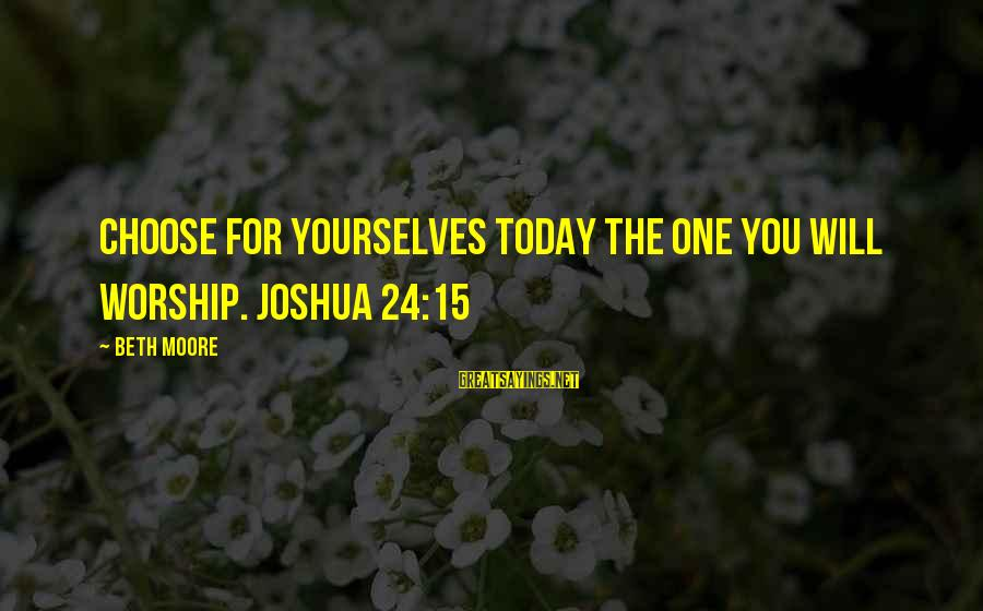 Bouncing Off The Walls Sayings By Beth Moore: Choose for yourselves today the one you will worship. Joshua 24:15