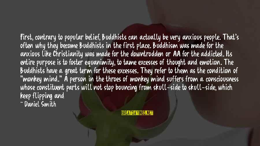 Bouncing Off The Walls Sayings By Daniel Smith: First, contrary to popular belief, Buddhists can actually be very anxious people. That's often why