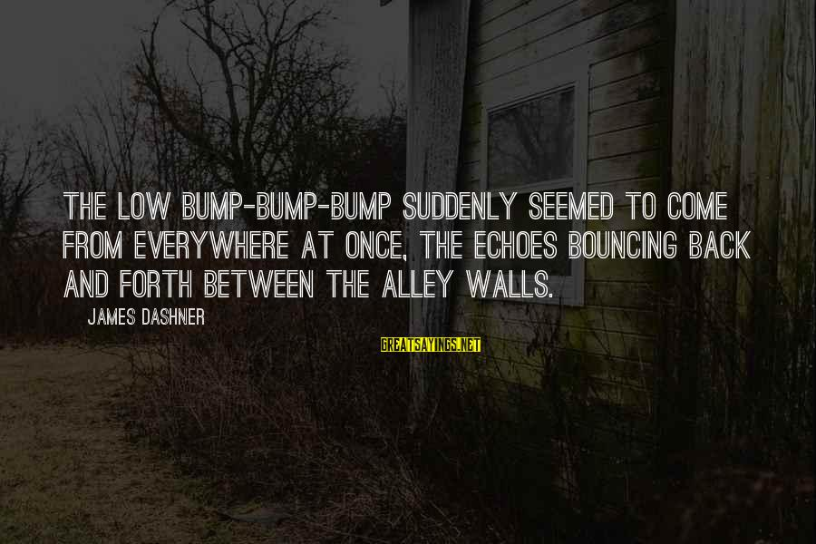 Bouncing Off The Walls Sayings By James Dashner: The low bump-bump-bump suddenly seemed to come from everywhere at once, the echoes bouncing back