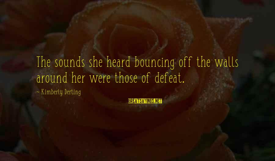 Bouncing Off The Walls Sayings By Kimberly Derting: The sounds she heard bouncing off the walls around her were those of defeat.