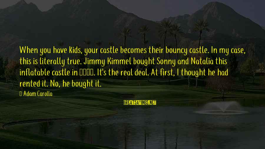 Bouncy Castle Sayings By Adam Carolla: When you have kids, your castle becomes their bouncy castle. In my case, this is