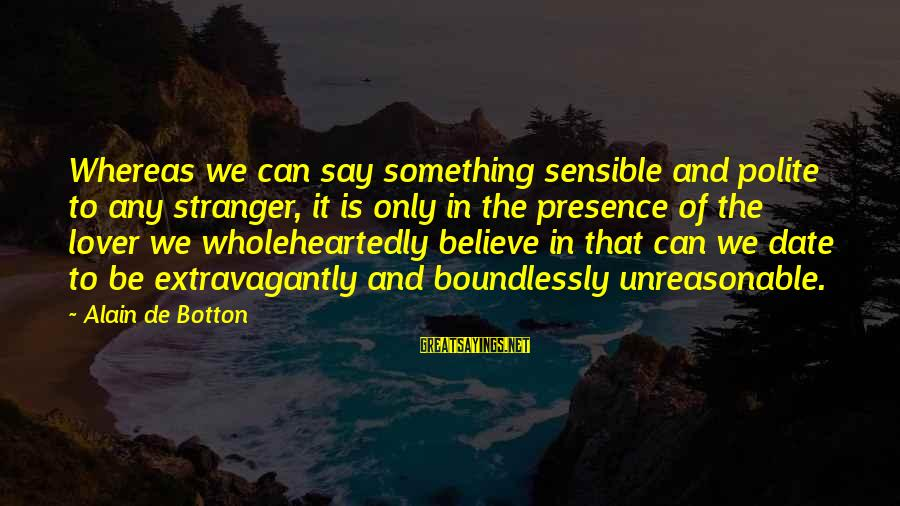 Boundlessly Sayings By Alain De Botton: Whereas we can say something sensible and polite to any stranger, it is only in