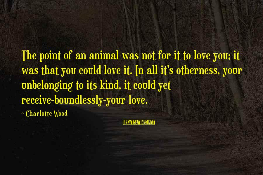 Boundlessly Sayings By Charlotte Wood: The point of an animal was not for it to love you; it was that