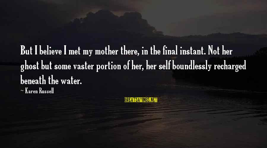 Boundlessly Sayings By Karen Russell: But I believe I met my mother there, in the final instant. Not her ghost