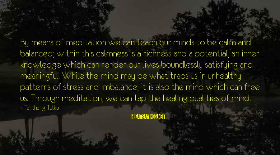 Boundlessly Sayings By Tarthang Tulku: By means of meditation we can teach our minds to be calm and balanced; within