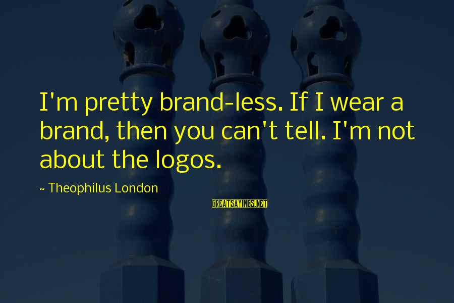 Boundlessly Sayings By Theophilus London: I'm pretty brand-less. If I wear a brand, then you can't tell. I'm not about