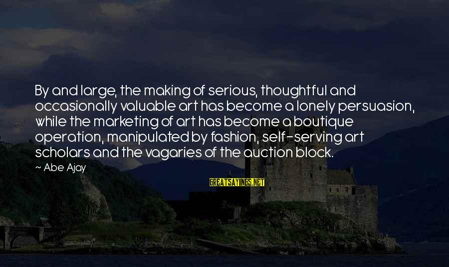 Boutique Sayings By Abe Ajay: By and large, the making of serious, thoughtful and occasionally valuable art has become a