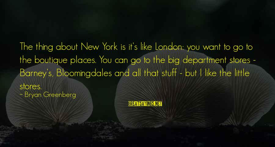 Boutique Sayings By Bryan Greenberg: The thing about New York is it's like London: you want to go to the