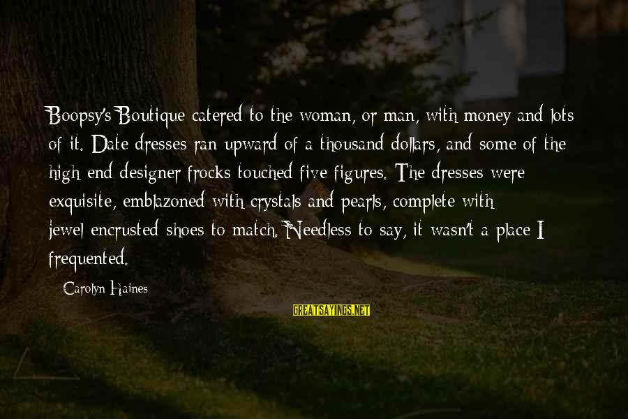 Boutique Sayings By Carolyn Haines: Boopsy's Boutique catered to the woman, or man, with money and lots of it. Date