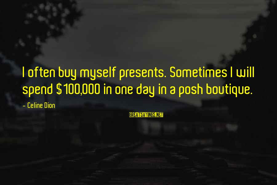 Boutique Sayings By Celine Dion: I often buy myself presents. Sometimes I will spend $100,000 in one day in a