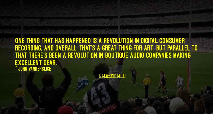 Boutique Sayings By John Vanderslice: One thing that has happened is a revolution in digital consumer recording, and overall, that's