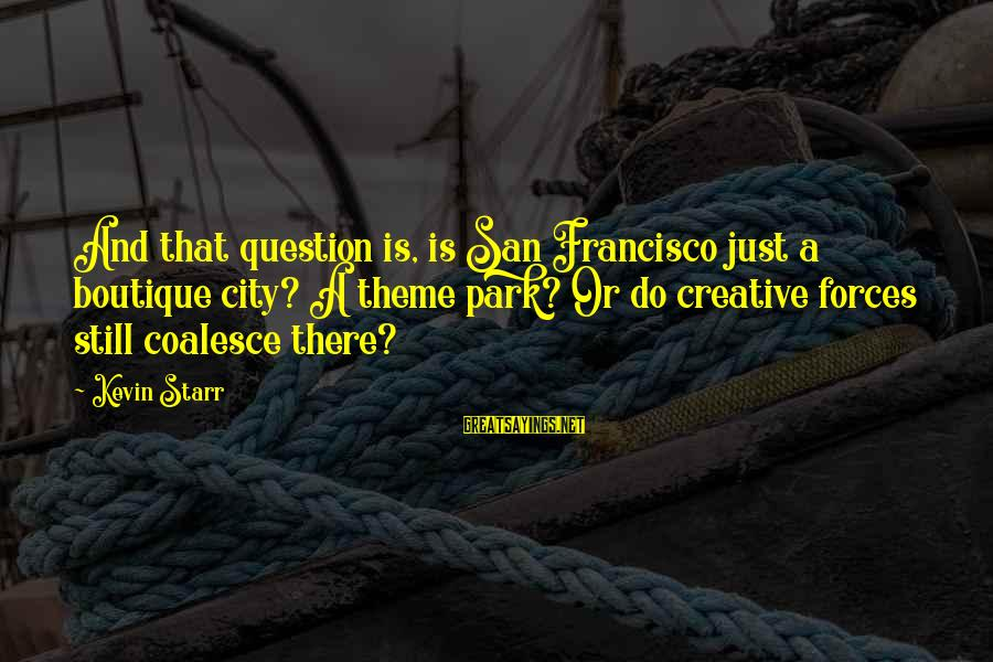 Boutique Sayings By Kevin Starr: And that question is, is San Francisco just a boutique city? A theme park? Or