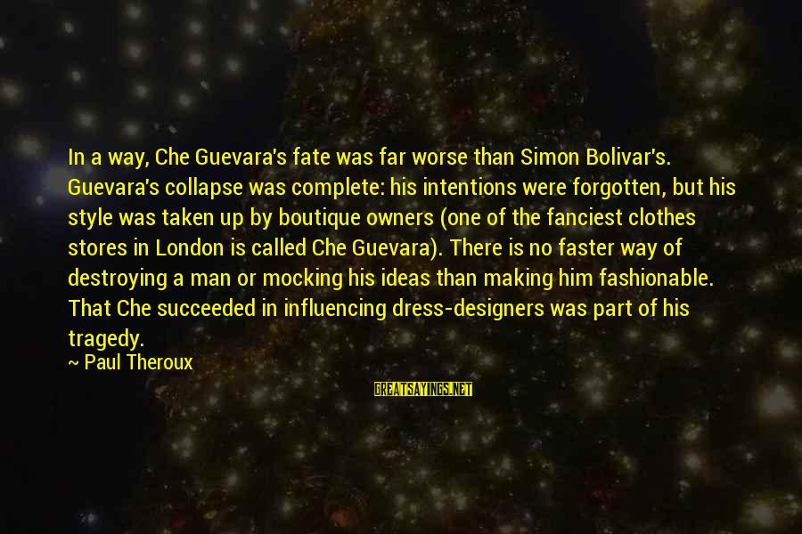 Boutique Sayings By Paul Theroux: In a way, Che Guevara's fate was far worse than Simon Bolivar's. Guevara's collapse was