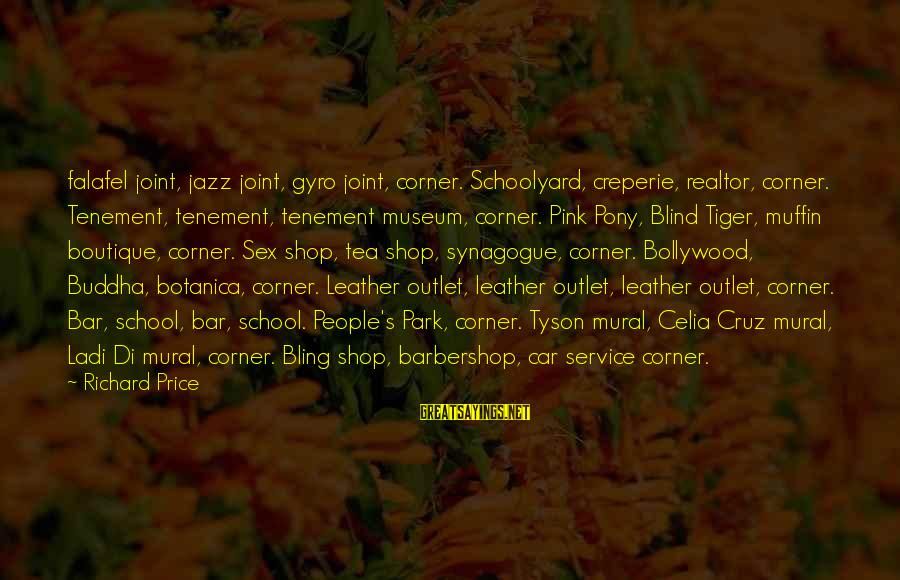 Boutique Sayings By Richard Price: falafel joint, jazz joint, gyro joint, corner. Schoolyard, creperie, realtor, corner. Tenement, tenement, tenement museum,