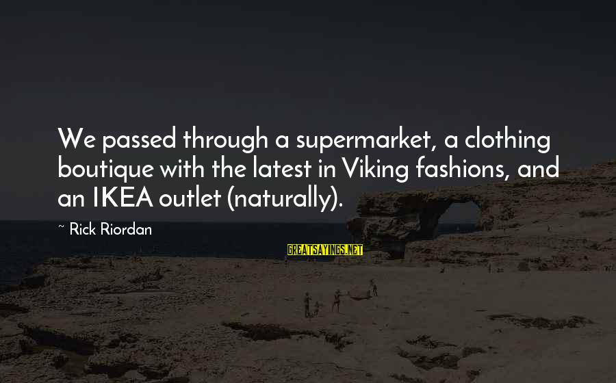 Boutique Sayings By Rick Riordan: We passed through a supermarket, a clothing boutique with the latest in Viking fashions, and