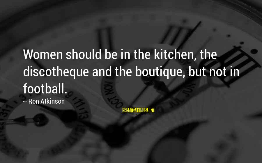Boutique Sayings By Ron Atkinson: Women should be in the kitchen, the discotheque and the boutique, but not in football.