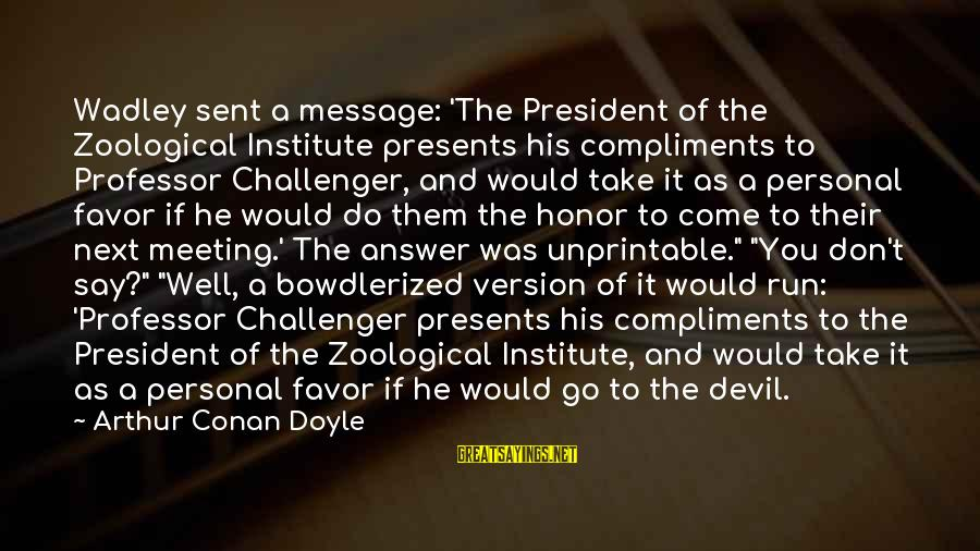 Bowdlerized Sayings By Arthur Conan Doyle: Wadley sent a message: 'The President of the Zoological Institute presents his compliments to Professor