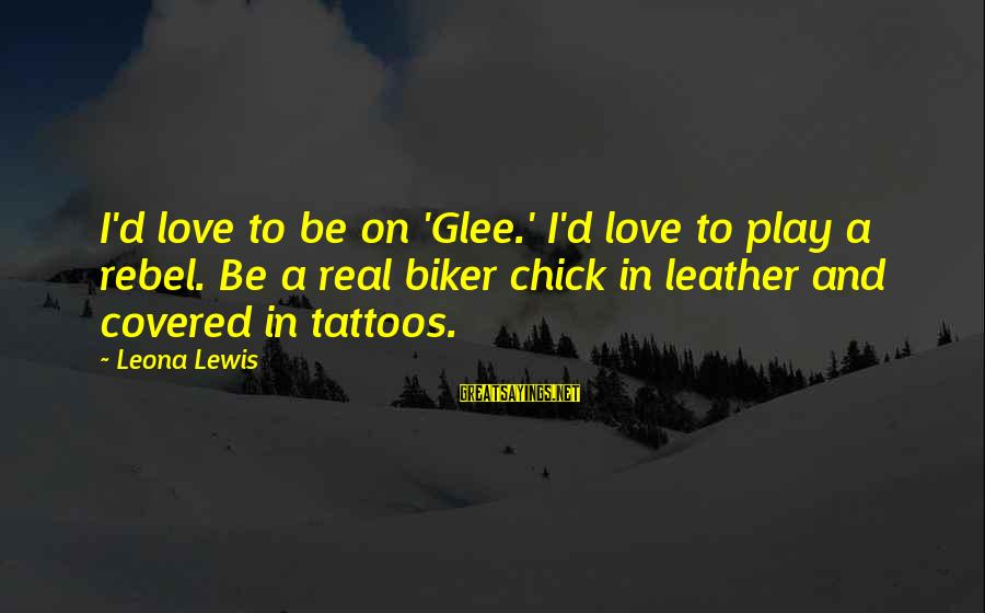 Bowdlerized Sayings By Leona Lewis: I'd love to be on 'Glee.' I'd love to play a rebel. Be a real