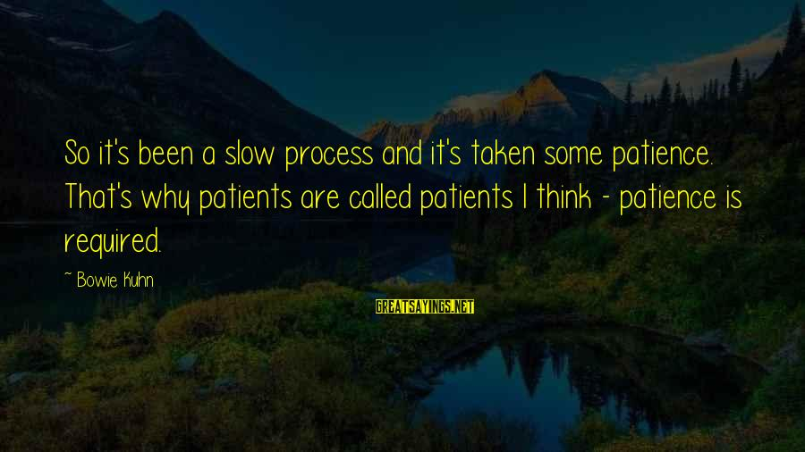 Bowie's Sayings By Bowie Kuhn: So it's been a slow process and it's taken some patience. That's why patients are