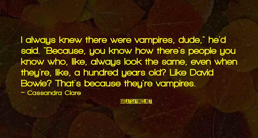 """Bowie's Sayings By Cassandra Clare: I always knew there were vampires, dude,"""" he'd said. """"Because, you know how there's people"""