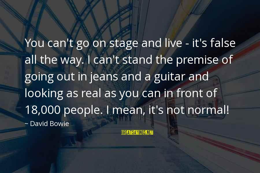 Bowie's Sayings By David Bowie: You can't go on stage and live - it's false all the way. I can't