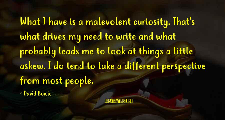 Bowie's Sayings By David Bowie: What I have is a malevolent curiosity. That's what drives my need to write and