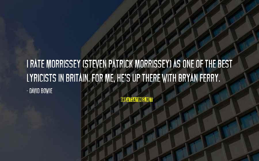 Bowie's Sayings By David Bowie: I rate Morrissey (Steven Patrick Morrissey) as one of the best lyricists in Britain. For