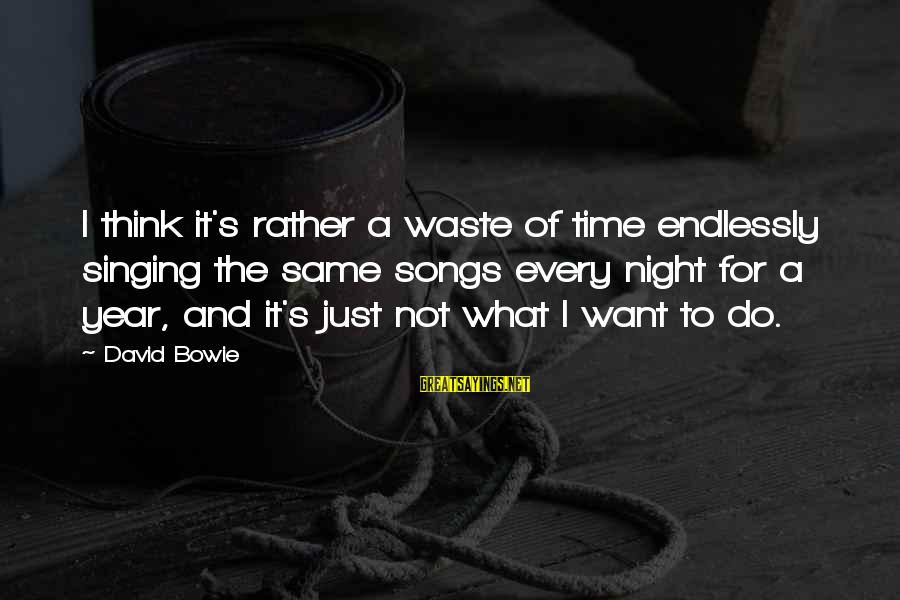 Bowie's Sayings By David Bowie: I think it's rather a waste of time endlessly singing the same songs every night
