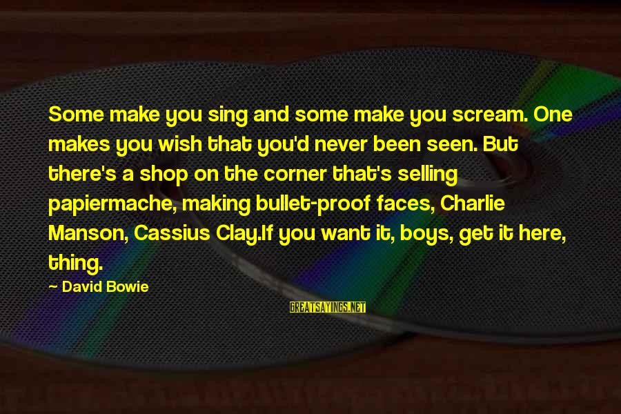 Bowie's Sayings By David Bowie: Some make you sing and some make you scream. One makes you wish that you'd