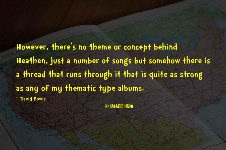 Bowie's Sayings By David Bowie: However, there's no theme or concept behind Heathen, just a number of songs but somehow