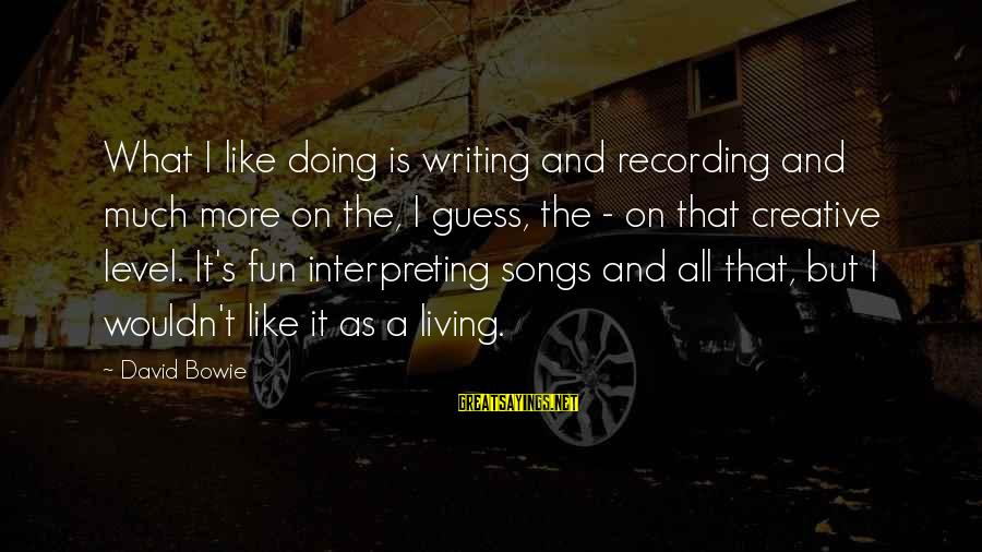 Bowie's Sayings By David Bowie: What I like doing is writing and recording and much more on the, I guess,