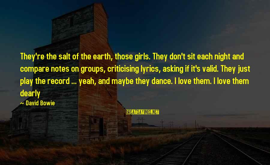 Bowie's Sayings By David Bowie: They're the salt of the earth, those girls. They don't sit each night and compare