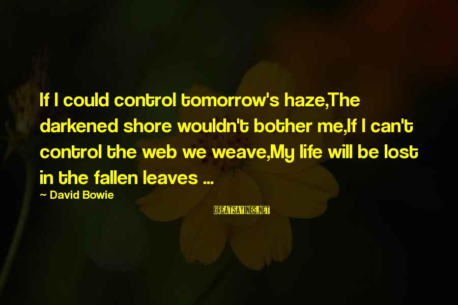 Bowie's Sayings By David Bowie: If I could control tomorrow's haze,The darkened shore wouldn't bother me,If I can't control the