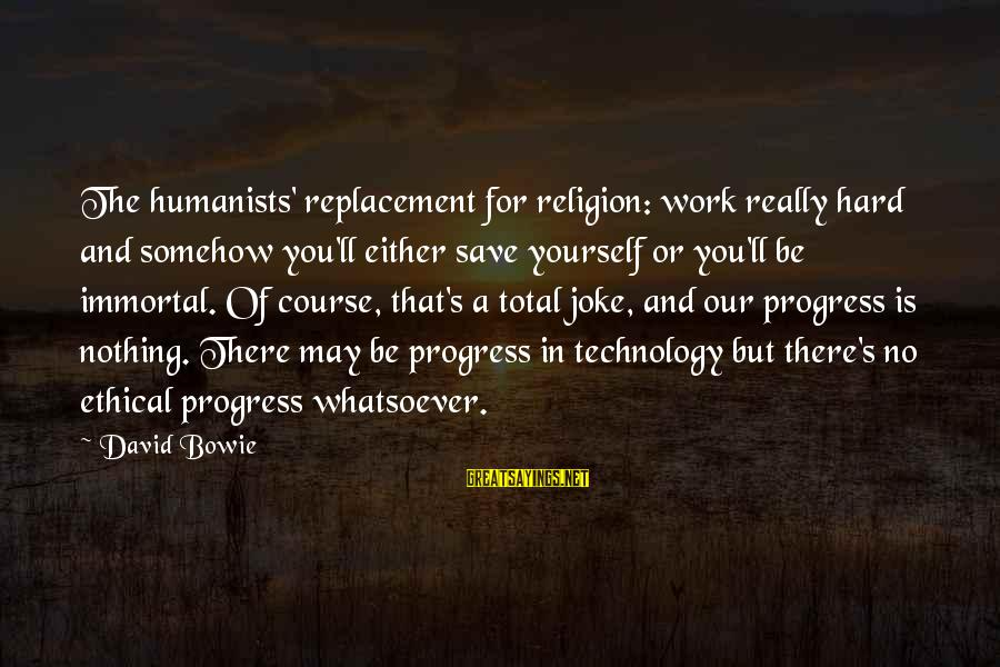 Bowie's Sayings By David Bowie: The humanists' replacement for religion: work really hard and somehow you'll either save yourself or
