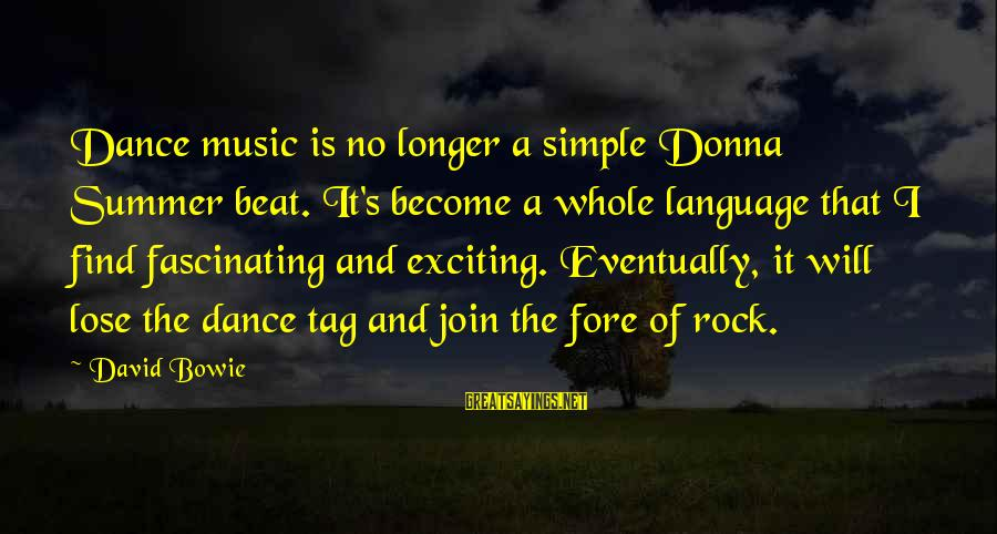 Bowie's Sayings By David Bowie: Dance music is no longer a simple Donna Summer beat. It's become a whole language