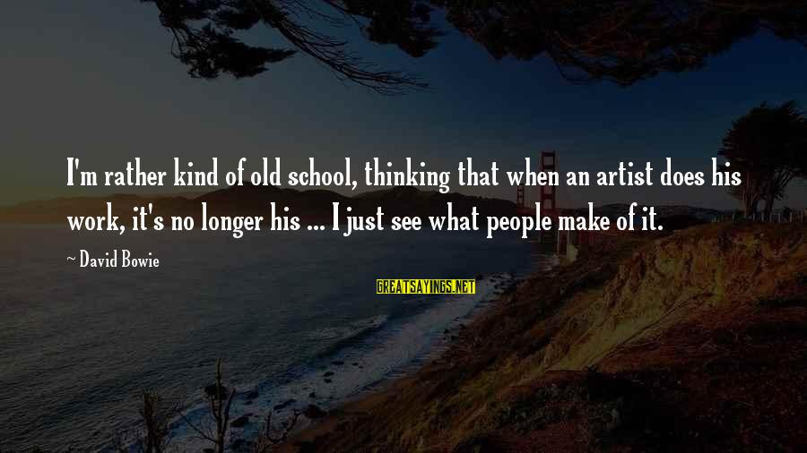Bowie's Sayings By David Bowie: I'm rather kind of old school, thinking that when an artist does his work, it's