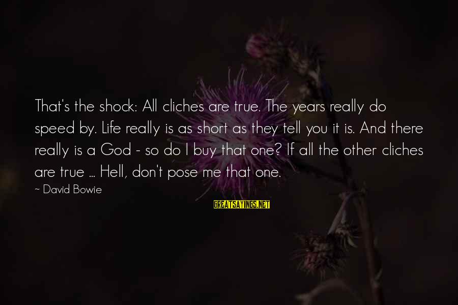 Bowie's Sayings By David Bowie: That's the shock: All cliches are true. The years really do speed by. Life really